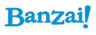 Visit out Banzai Website.